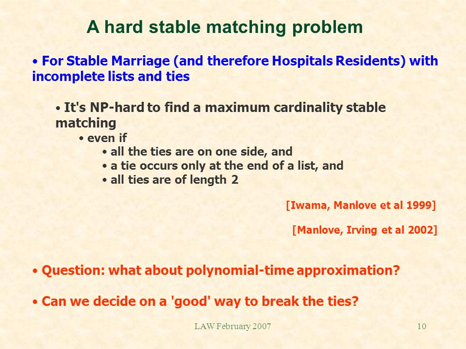 LAW February 200710 A hard stable matching problem For Stable Marriage (and therefore Hospitals Residents) with incomplete lists and ties It's NP-hard