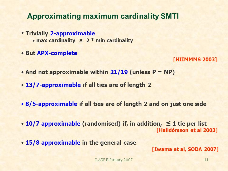 LAW February 200711 Approximating maximum cardinality SMTI Trivially 2-approximable max cardinality 2 * min cardinality But APX-complete [HIIMMMS 2003] And not approximable within 21/19 (unless P = NP) 13/7-approximable if all ties are of length 2 8/5-approximable if all ties are of length 2 and on just one side 10/7 approximable (randomised) if, in addition, 1 tie per list [Halldórsson et al 2003] 15/8 approximable in the general case [Iwama et al, SODA 2007]