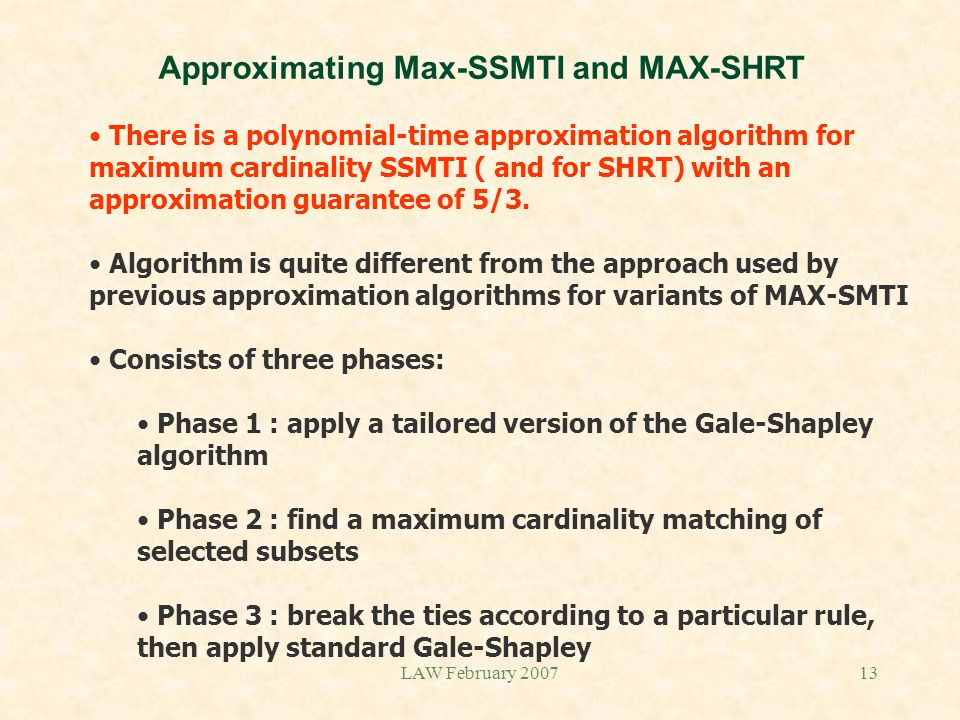 LAW February 200713 Approximating Max-SSMTI and MAX-SHRT There is a polynomial-time approximation algorithm for maximum cardinality SSMTI ( and for SH