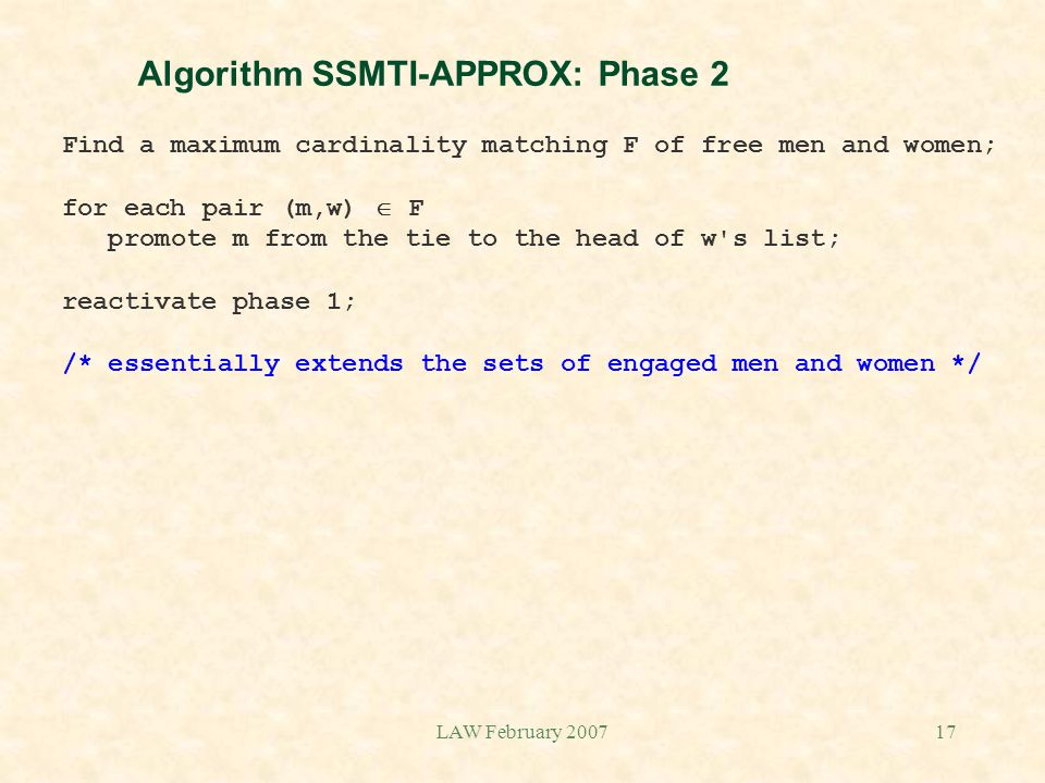 LAW February 200717 Algorithm SSMTI-APPROX: Phase 2 Find a maximum cardinality matching F of free men and women; for each pair (m,w) F promote m from