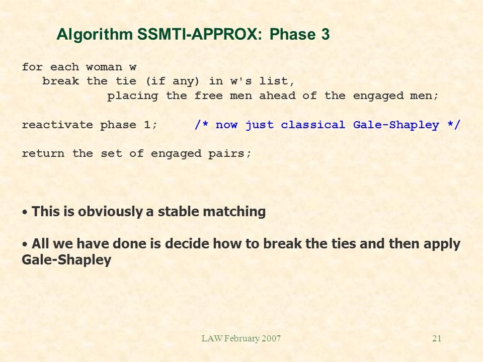 LAW February 200721 Algorithm SSMTI-APPROX: Phase 3 for each woman w break the tie (if any) in w s list, placing the free men ahead of the engaged men; reactivate phase 1; /* now just classical Gale-Shapley */ return the set of engaged pairs; This is obviously a stable matching All we have done is decide how to break the ties and then apply Gale-Shapley