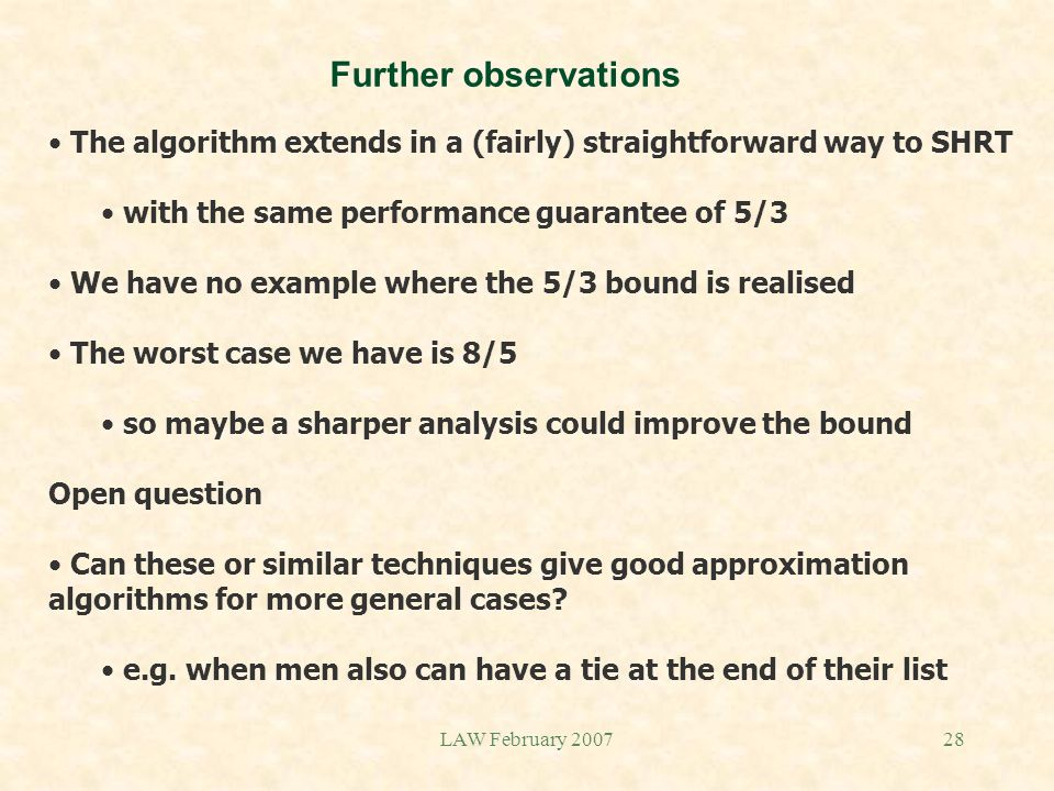 LAW February 200728 Further observations The algorithm extends in a (fairly) straightforward way to SHRT with the same performance guarantee of 5/3 We have no example where the 5/3 bound is realised The worst case we have is 8/5 so maybe a sharper analysis could improve the bound Open question Can these or similar techniques give good approximation algorithms for more general cases.