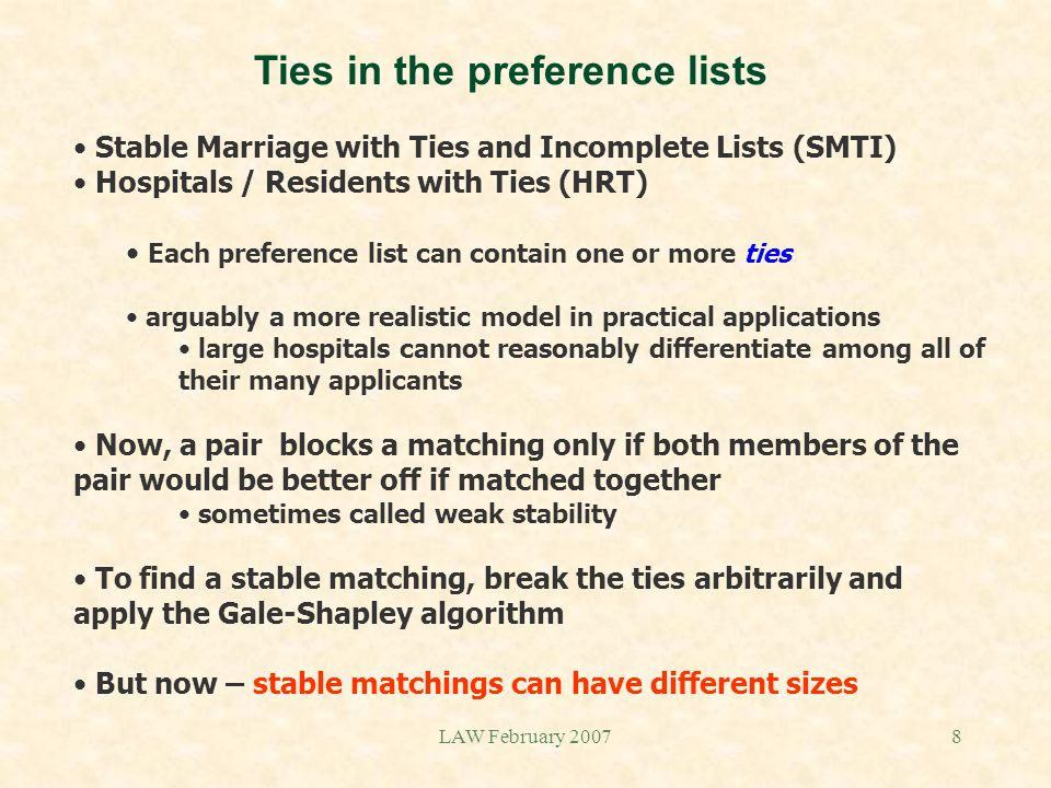 LAW February 20078 Ties in the preference lists Stable Marriage with Ties and Incomplete Lists (SMTI) Hospitals / Residents with Ties (HRT) Each prefe