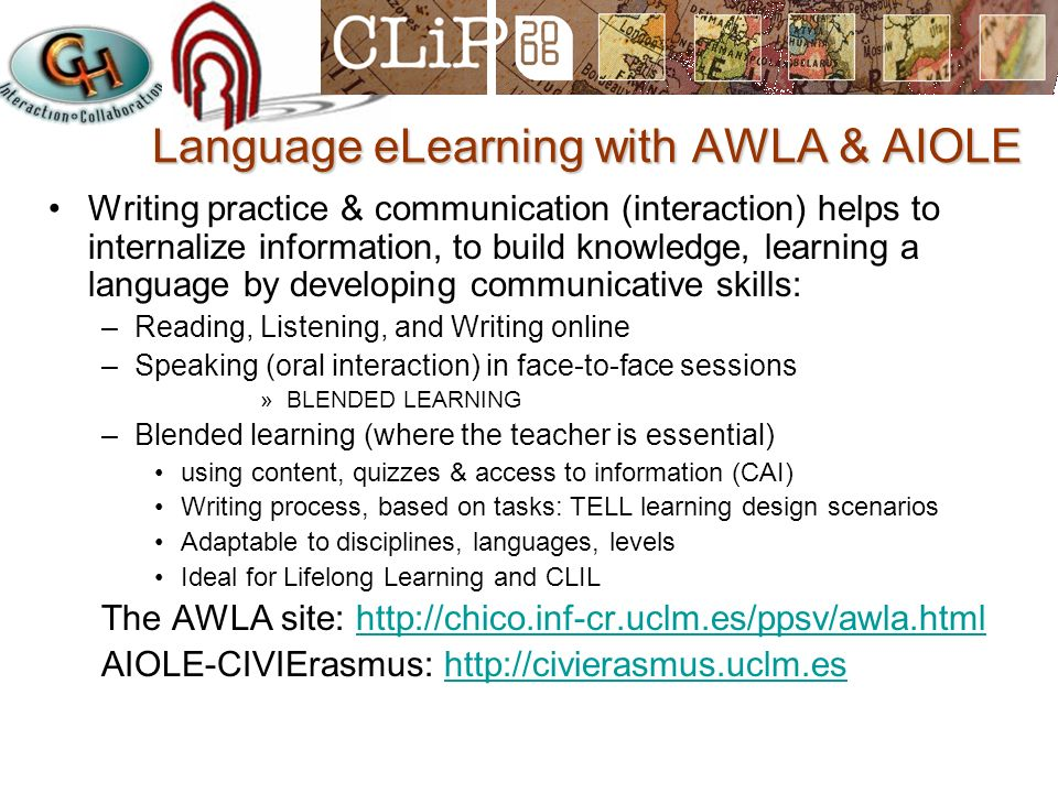 Language eLearning with AWLA & AIOLE Writing practice & communication (interaction) helps to internalize information, to build knowledge, learning a language by developing communicative skills: –Reading, Listening, and Writing online –Speaking (oral interaction) in face-to-face sessions »BLENDED LEARNING –Blended learning (where the teacher is essential) using content, quizzes & access to information (CAI) Writing process, based on tasks: TELL learning design scenarios Adaptable to disciplines, languages, levels Ideal for Lifelong Learning and CLIL The AWLA site: http://chico.inf-cr.uclm.es/ppsv/awla.htmlhttp://chico.inf-cr.uclm.es/ppsv/awla.html AIOLE-CIVIErasmus: http://civierasmus.uclm.eshttp://civierasmus.uclm.es