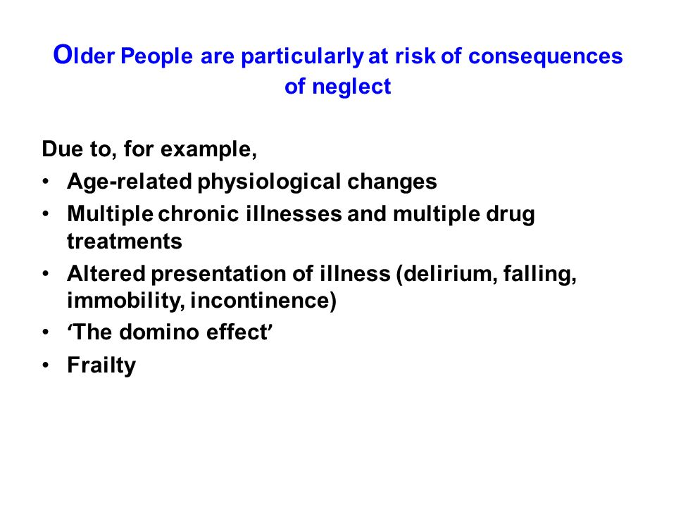 O lder People are particularly at risk of consequences of neglect Due to, for example, Age-related physiological changes Multiple chronic illnesses an