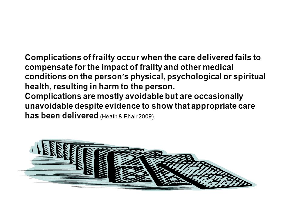 Complications of frailty occur when the care delivered fails to compensate for the impact of frailty and other medical conditions on the person s phys