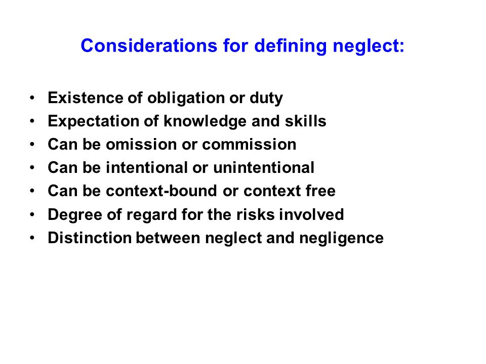 Considerations for defining neglect: Existence of obligation or duty Expectation of knowledge and skills Can be omission or commission Can be intentio