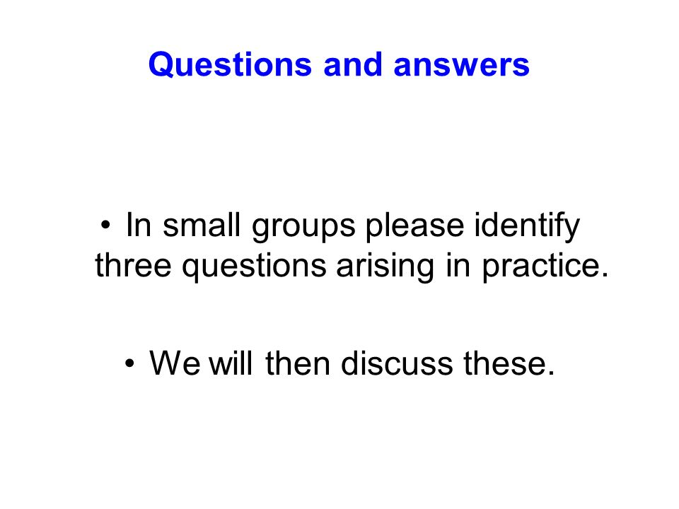 Questions and answers In small groups please identify three questions arising in practice. We will then discuss these.