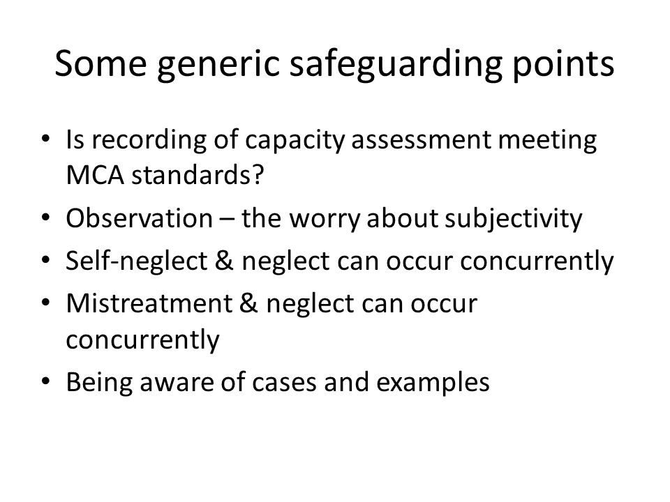 Some generic safeguarding points Is recording of capacity assessment meeting MCA standards? Observation – the worry about subjectivity Self-neglect &