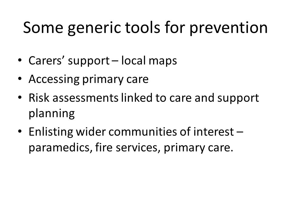 Some generic tools for prevention Carers support – local maps Accessing primary care Risk assessments linked to care and support planning Enlisting wi