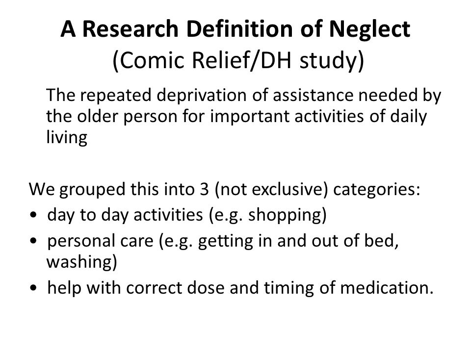 A Research Definition of Neglect (Comic Relief/DH study) The repeated deprivation of assistance needed by the older person for important activities of