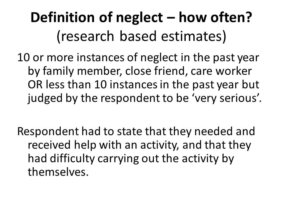 Definition of neglect – how often? (research based estimates) 10 or more instances of neglect in the past year by family member, close friend, care wo