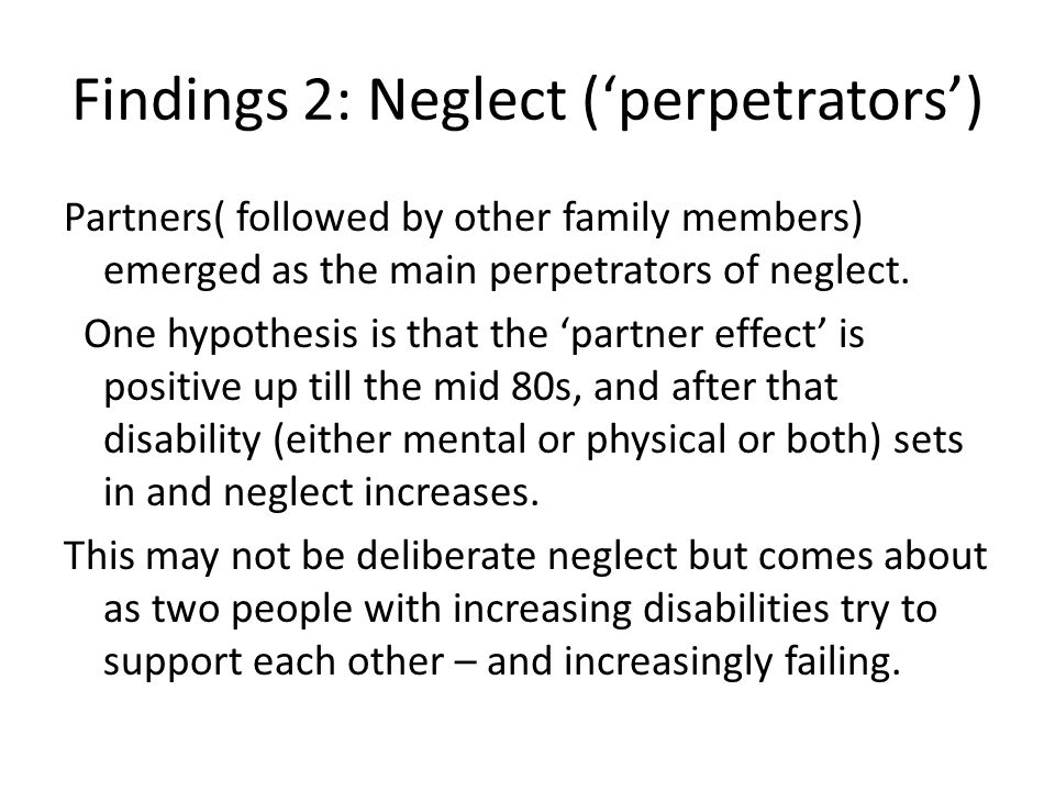 Findings 2: Neglect (perpetrators) Partners( followed by other family members) emerged as the main perpetrators of neglect. One hypothesis is that the