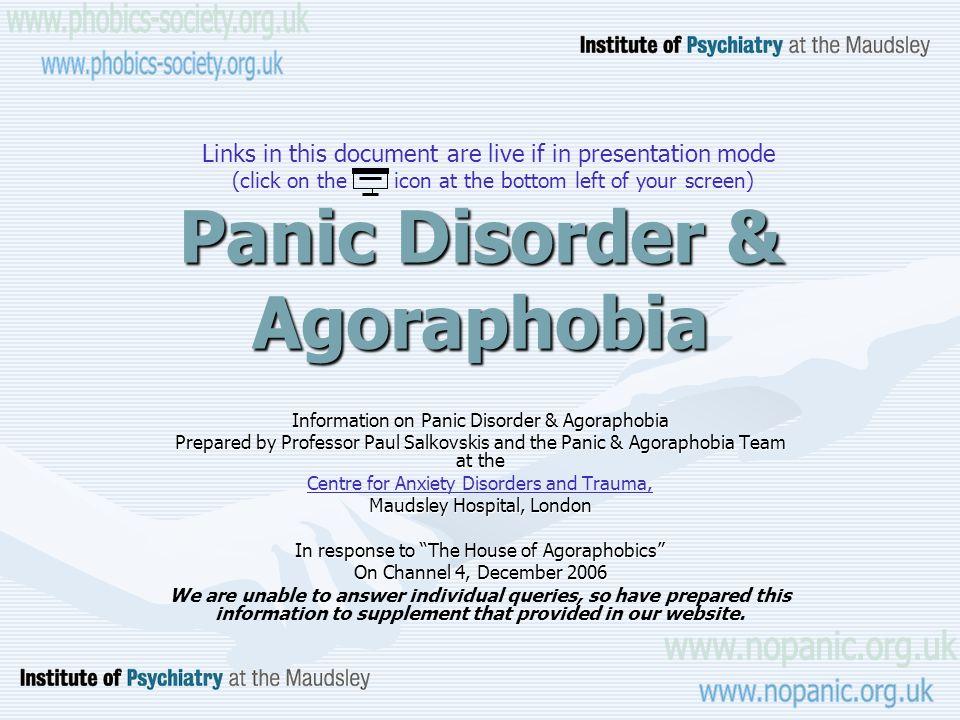 Panic Disorder & Agoraphobia Information on Panic Disorder & Agoraphobia Prepared by Professor Paul Salkovskis and the Panic & Agoraphobia Team at the