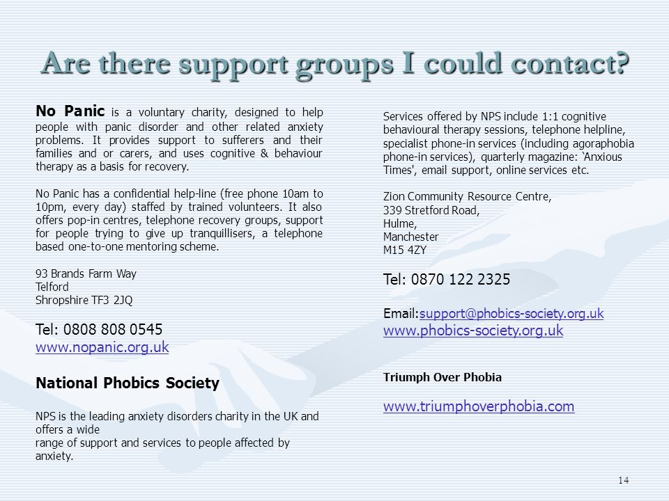 14 Are there support groups I could contact? No Panic is a voluntary charity, designed to help people with panic disorder and other related anxiety pr