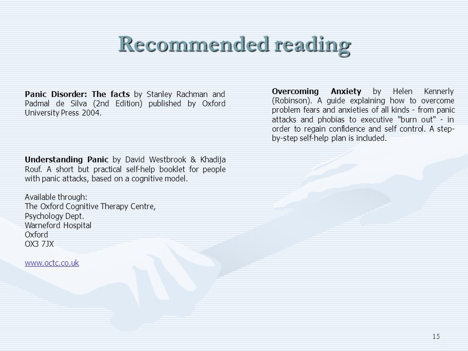 15 Recommended reading Panic Disorder: The facts by Stanley Rachman and Padmal de Silva (2nd Edition) published by Oxford University Press 2004. Under