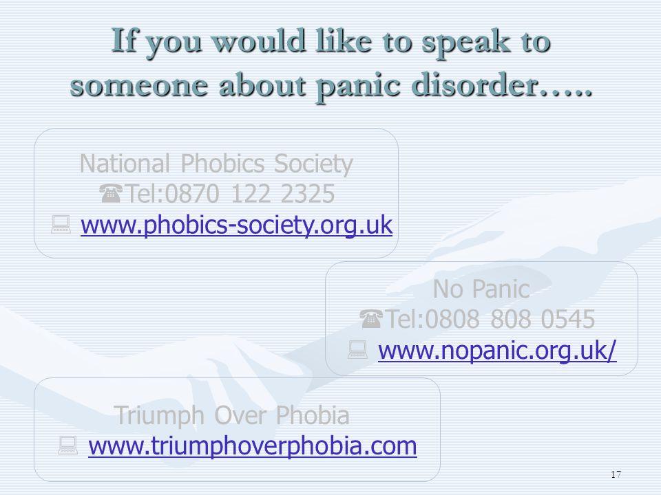 17 If you would like to speak to someone about panic disorder….. No Panic Tel:0808 808 0545 www.nopanic.org.uk/ National Phobics Society Tel:0870 122