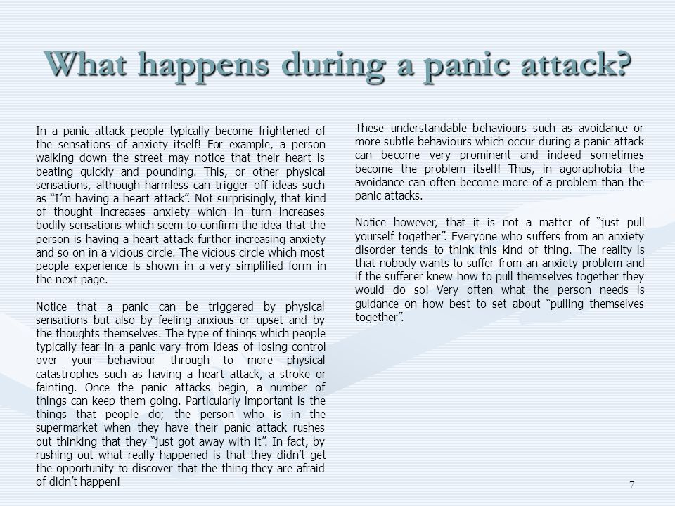 7 What happens during a panic attack? In a panic attack people typically become frightened of the sensations of anxiety itself! For example, a person
