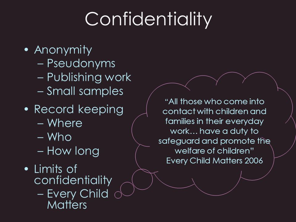 Confidentiality Talking point… When visiting a home for a research interview you become very disturbed about the wellbeing of the womans 2 year old child… What are the ethical dilemmas?