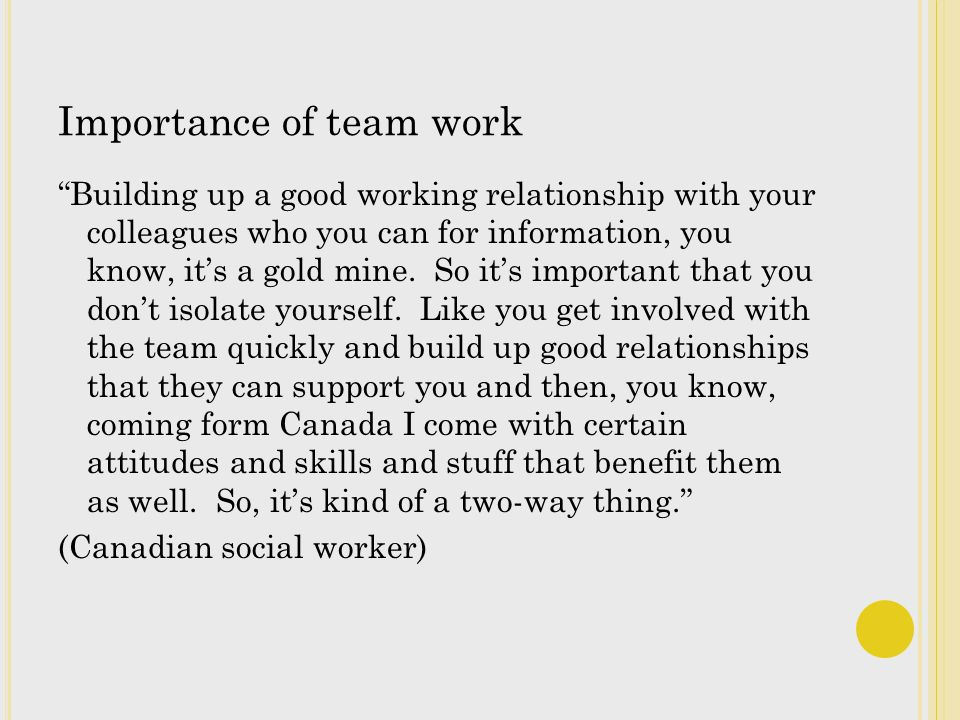 Importance of team work Building up a good working relationship with your colleagues who you can for information, you know, its a gold mine.