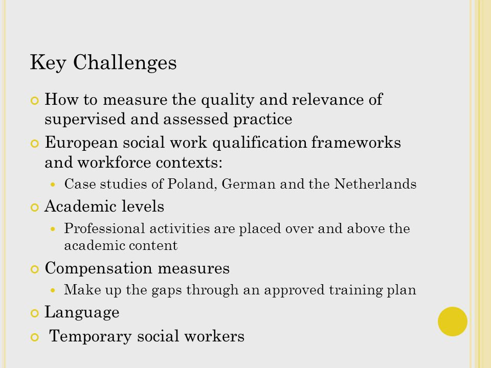 Key Challenges How to measure the quality and relevance of supervised and assessed practice European social work qualification frameworks and workforce contexts: Case studies of Poland, German and the Netherlands Academic levels Professional activities are placed over and above the academic content Compensation measures Make up the gaps through an approved training plan Language Temporary social workers
