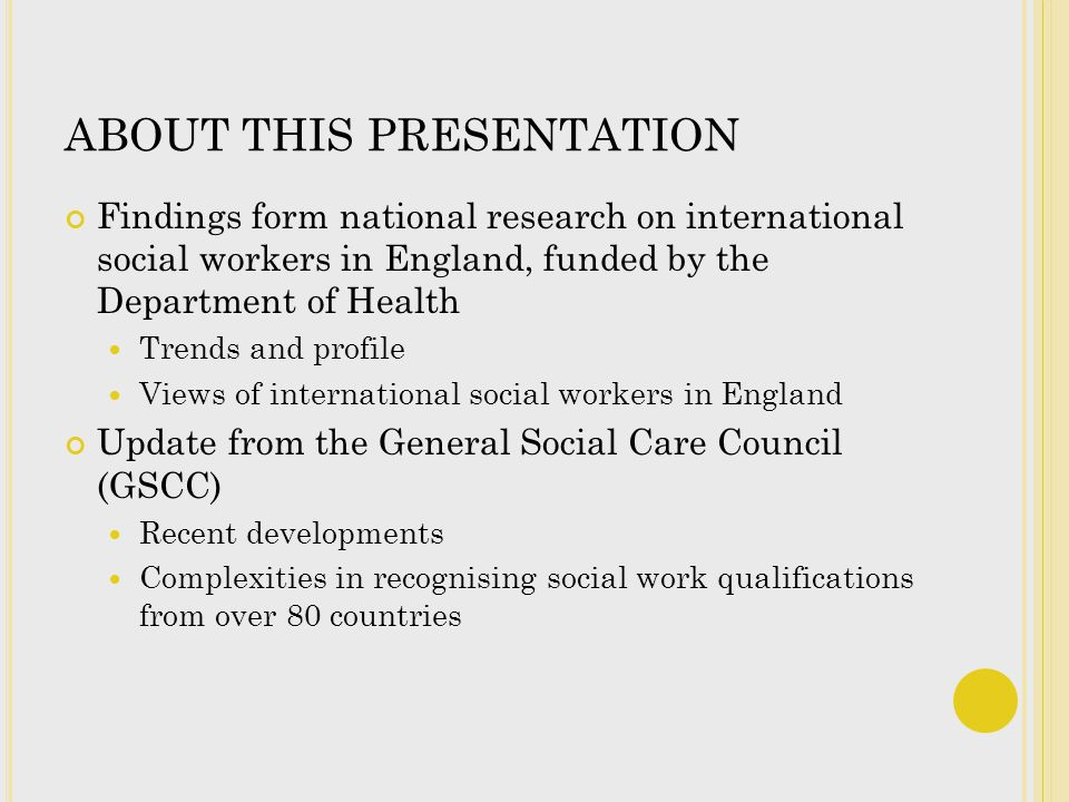 ABOUT THIS PRESENTATION Findings form national research on international social workers in England, funded by the Department of Health Trends and profile Views of international social workers in England Update from the General Social Care Council (GSCC) Recent developments Complexities in recognising social work qualifications from over 80 countries