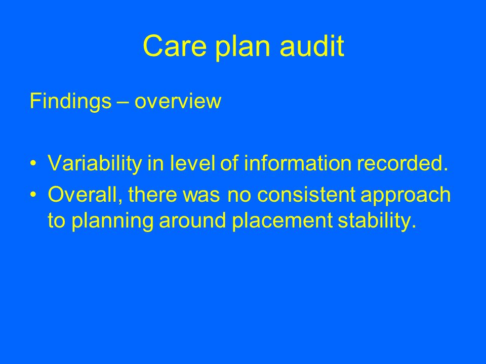 Care plan audit Findings – overview Variability in level of information recorded. Overall, there was no consistent approach to planning around placeme