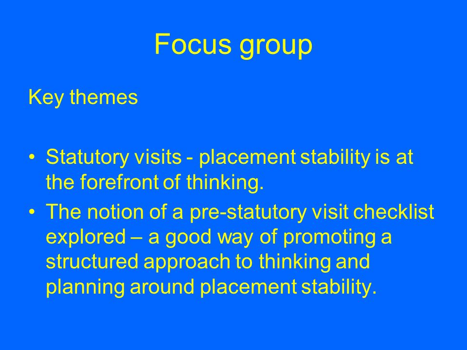 Focus group Key themes Statutory visits - placement stability is at the forefront of thinking. The notion of a pre-statutory visit checklist explored
