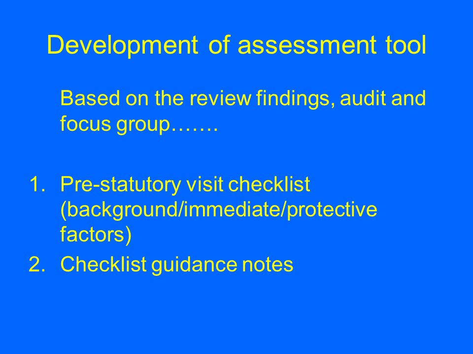 Based on the review findings, audit and focus group……. 1.Pre-statutory visit checklist (background/immediate/protective factors) 2.Checklist guidance
