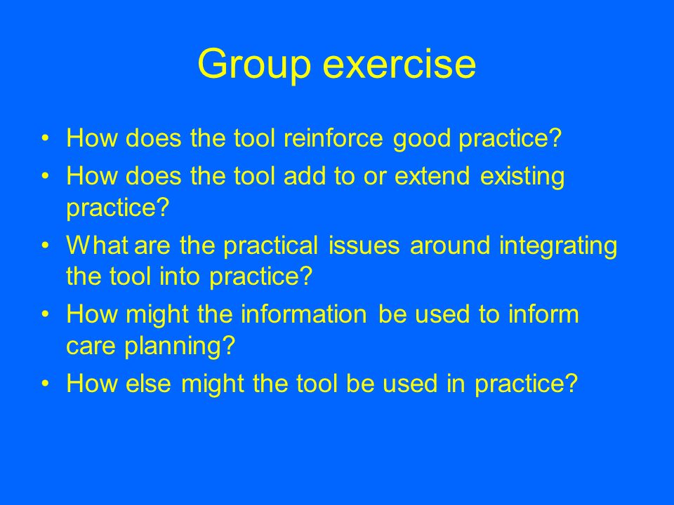 Group exercise How does the tool reinforce good practice? How does the tool add to or extend existing practice? What are the practical issues around i