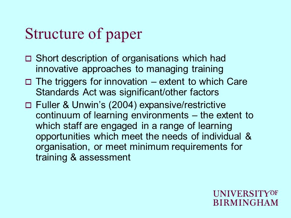 Structure of paper Short description of organisations which had innovative approaches to managing training The triggers for innovation – extent to which Care Standards Act was significant/other factors Fuller & Unwins (2004) expansive/restrictive continuum of learning environments – the extent to which staff are engaged in a range of learning opportunities which meet the needs of individual & organisation, or meet minimum requirements for training & assessment