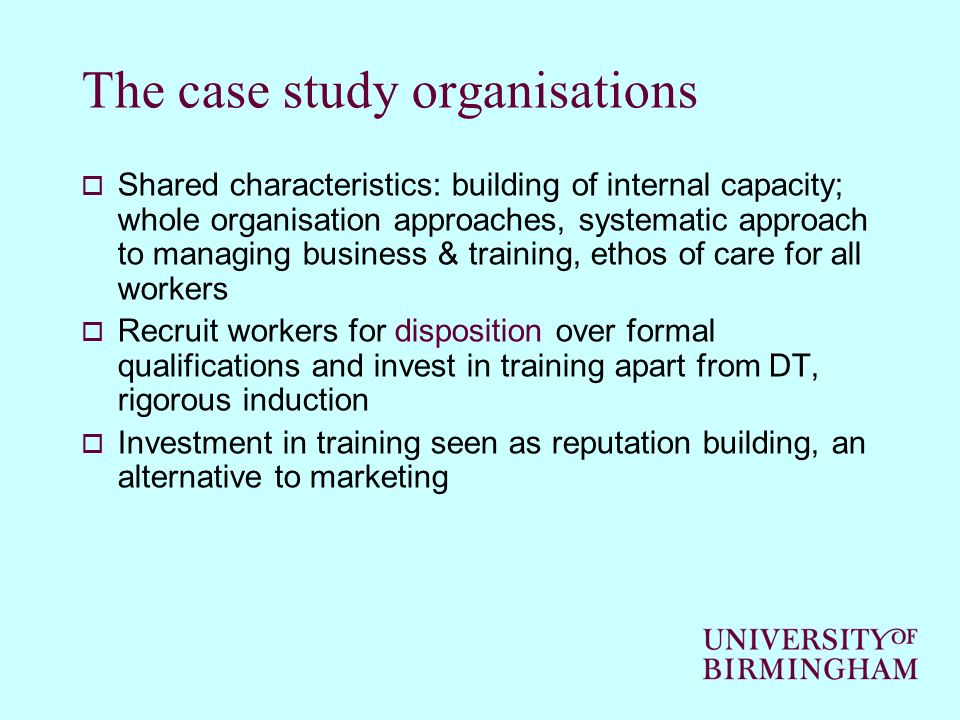 The case study organisations Shared characteristics: building of internal capacity; whole organisation approaches, systematic approach to managing business & training, ethos of care for all workers Recruit workers for disposition over formal qualifications and invest in training apart from DT, rigorous induction Investment in training seen as reputation building, an alternative to marketing