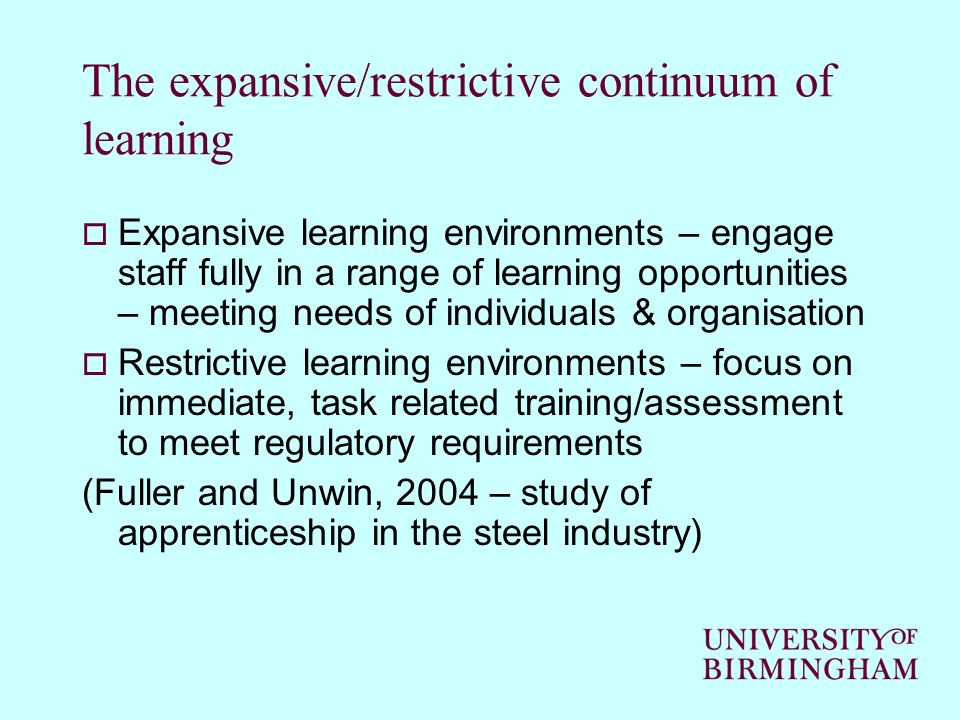 The expansive/restrictive continuum of learning Expansive learning environments – engage staff fully in a range of learning opportunities – meeting needs of individuals & organisation Restrictive learning environments – focus on immediate, task related training/assessment to meet regulatory requirements (Fuller and Unwin, 2004 – study of apprenticeship in the steel industry)