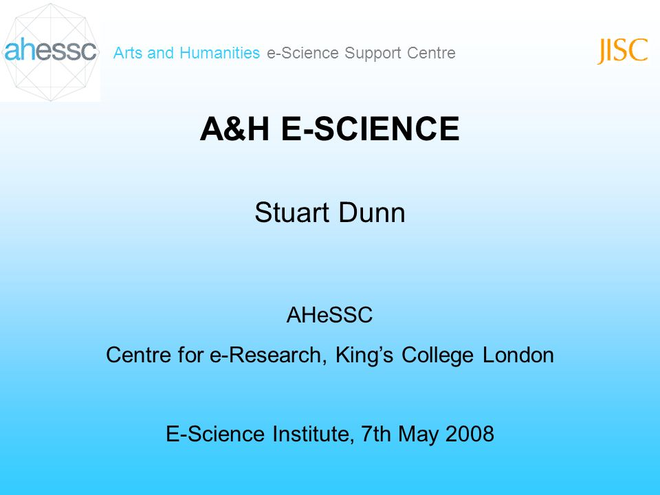 Arts and Humanities e-Science Support Centre A&H E-SCIENCE Stuart Dunn AHeSSC Centre for e-Research, Kings College London E-Science Institute, 7th May 2008