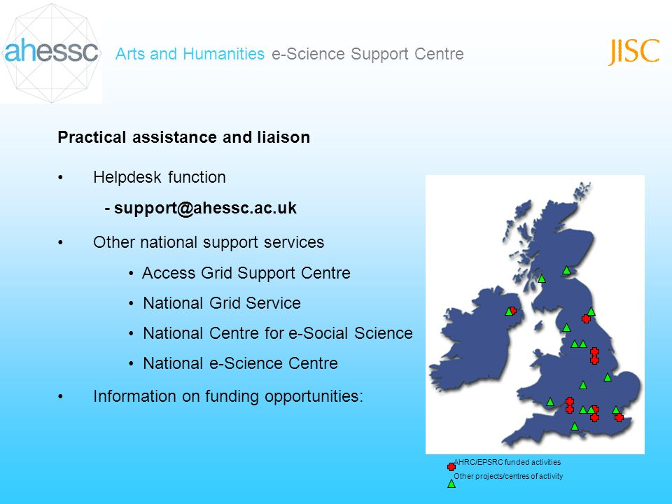 Arts and Humanities e-Science Support Centre Practical assistance and liaison Helpdesk function - support@ahessc.ac.uk Other national support services Access Grid Support Centre National Grid Service National Centre for e-Social Science National e-Science Centre AHRC/EPSRC funded activities Other projects/centres of activity Information on funding opportunities: