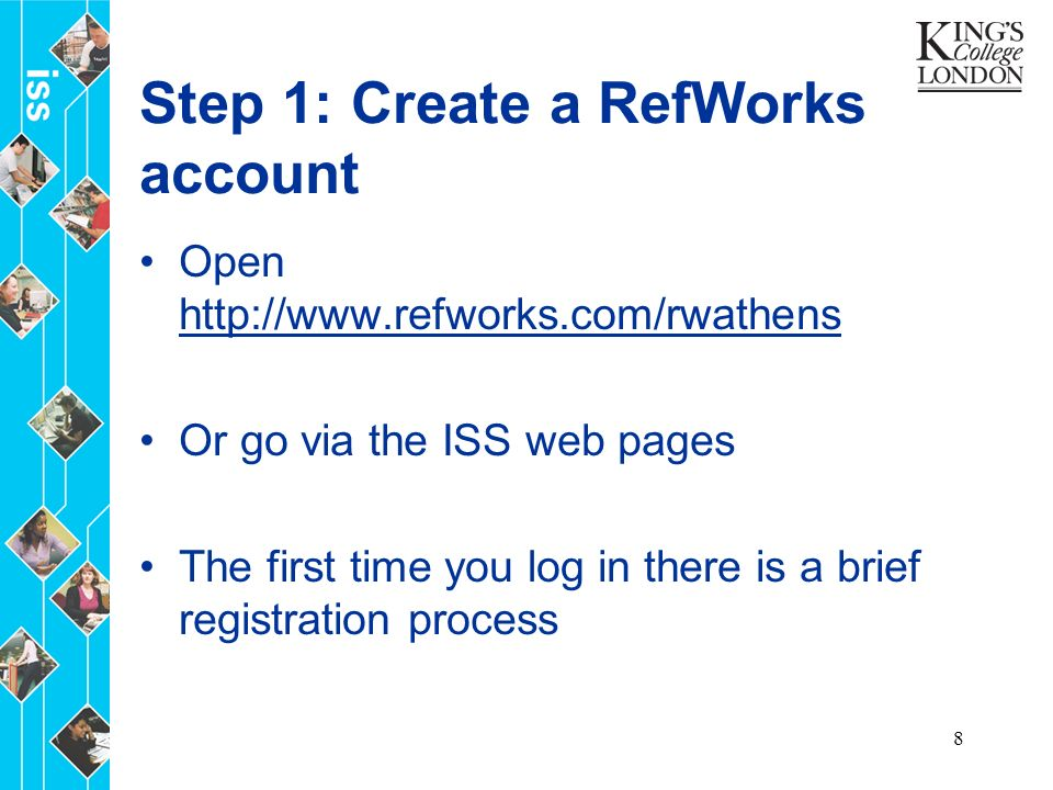 8 Step 1: Create a RefWorks account Open     Or go via the ISS web pages The first time you log in there is a brief registration process