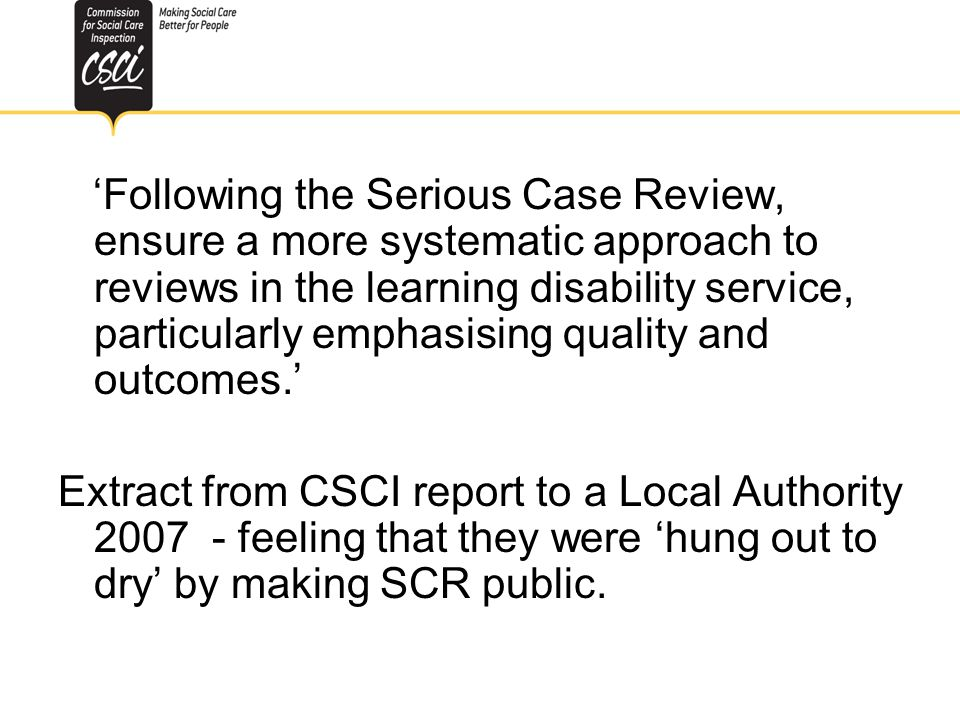 Fear of SCR Following the Serious Case Review, ensure a more systematic approach to reviews in the learning disability service, particularly emphasisi