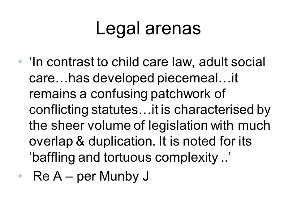 Legal arenas In contrast to child care law, adult social care…has developed piecemeal…it remains a confusing patchwork of conflicting statutes…it is c
