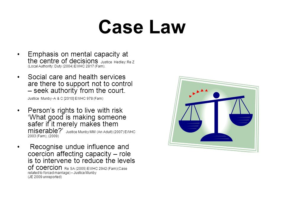 Case Law Emphasis on mental capacity at the centre of decisions Justice Hedley: Re Z (Local Authority: Duty (2004) EWHC 2817 (Fam). Social care and he