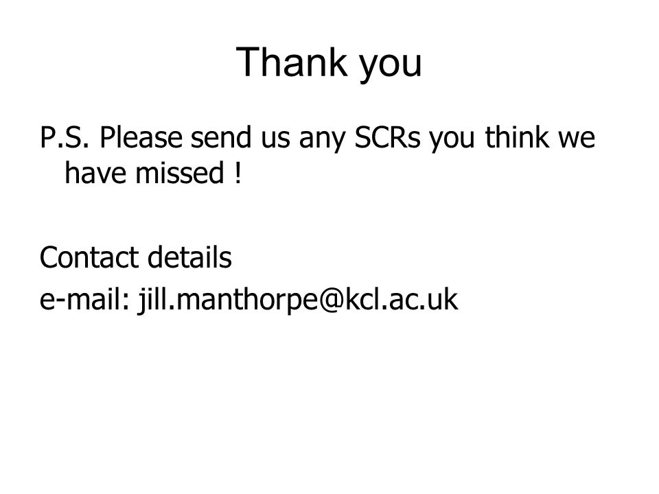 Thank you P.S. Please send us any SCRs you think we have missed ! Contact details e-mail: jill.manthorpe@kcl.ac.uk