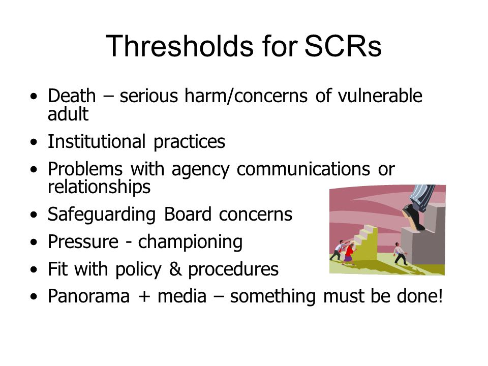 Thresholds for SCRs Death – serious harm/concerns of vulnerable adult Institutional practices Problems with agency communications or relationships Saf