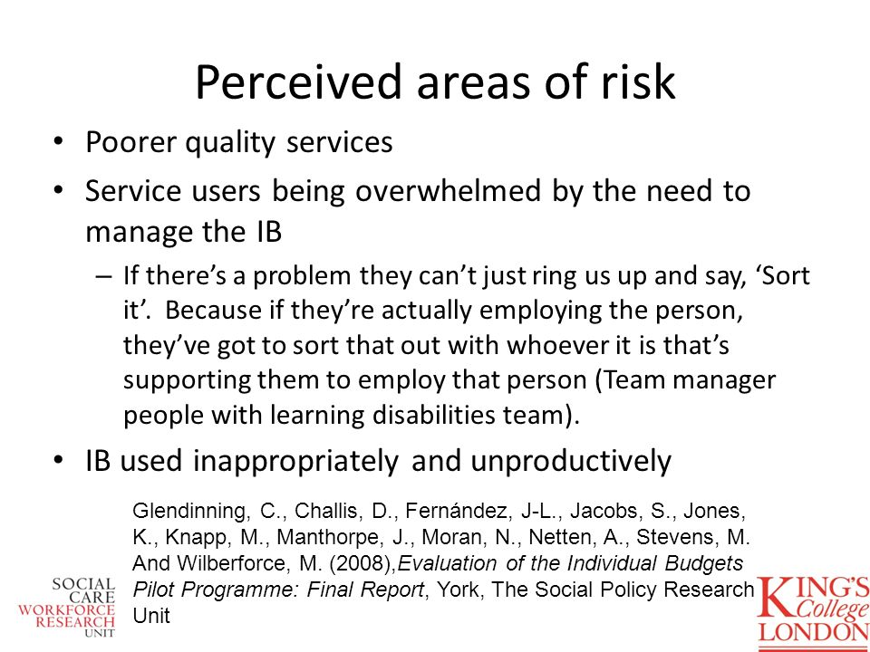 Perceived areas of risk Poorer quality services Service users being overwhelmed by the need to manage the IB – If theres a problem they cant just ring us up and say, Sort it.