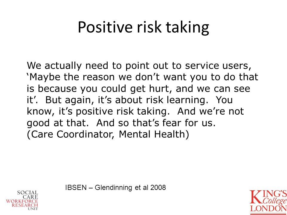 Positive risk taking We actually need to point out to service users, Maybe the reason we dont want you to do that is because you could get hurt, and w