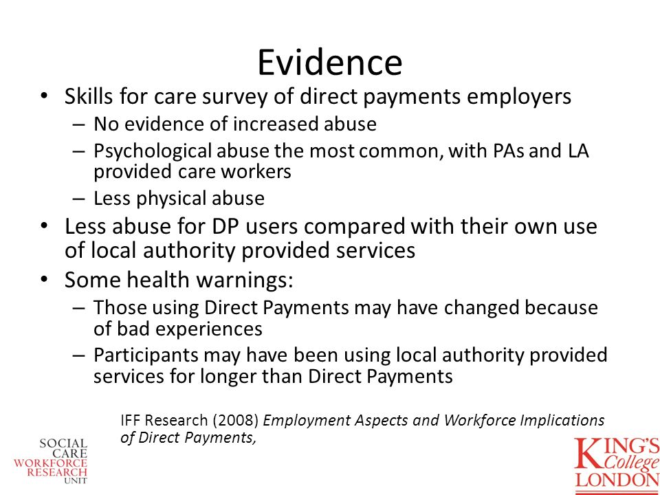 Evidence Skills for care survey of direct payments employers – No evidence of increased abuse – Psychological abuse the most common, with PAs and LA provided care workers – Less physical abuse Less abuse for DP users compared with their own use of local authority provided services Some health warnings: – Those using Direct Payments may have changed because of bad experiences – Participants may have been using local authority provided services for longer than Direct Payments IFF Research (2008) Employment Aspects and Workforce Implications of Direct Payments,