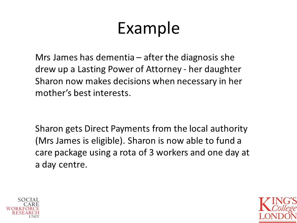 Example Mrs James has dementia – after the diagnosis she drew up a Lasting Power of Attorney - her daughter Sharon now makes decisions when necessary in her mothers best interests.