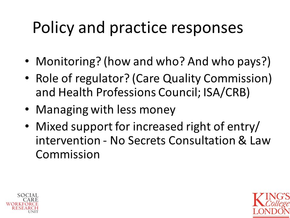 Policy and practice responses Monitoring? (how and who? And who pays?) Role of regulator? (Care Quality Commission) and Health Professions Council; IS