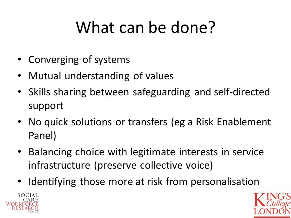 What can be done? Converging of systems Mutual understanding of values Skills sharing between safeguarding and self-directed support No quick solution