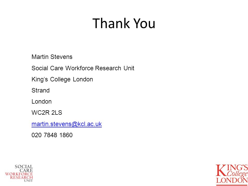 Thank You Martin Stevens Social Care Workforce Research Unit Kings College London Strand London WC2R 2LS martin.stevens@kcl.ac.uk 020 7848 1860