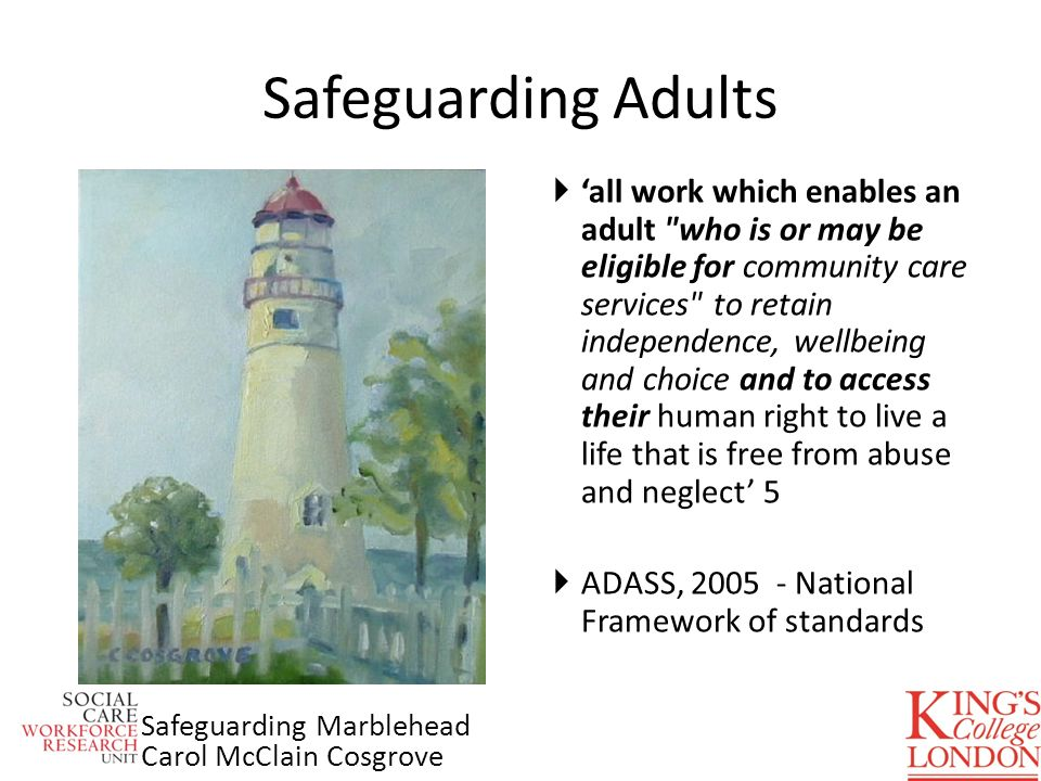 all work which enables an adult who is or may be eligible for community care services to retain independence, wellbeing and choice and to access their human right to live a life that is free from abuse and neglect 5 ADASS, 2005 - National Framework of standards Safeguarding Adults Safeguarding Marblehead Carol McClain Cosgrove
