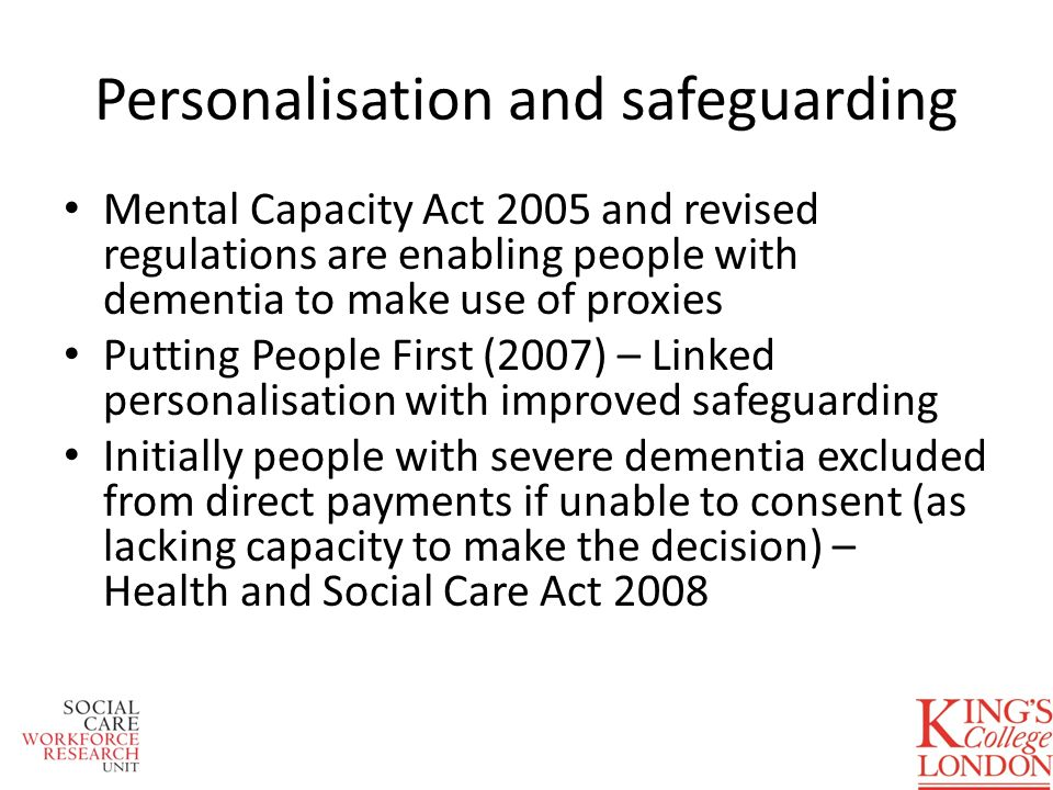 Mental Capacity Act 2005 and revised regulations are enabling people with dementia to make use of proxies Putting People First (2007) – Linked persona